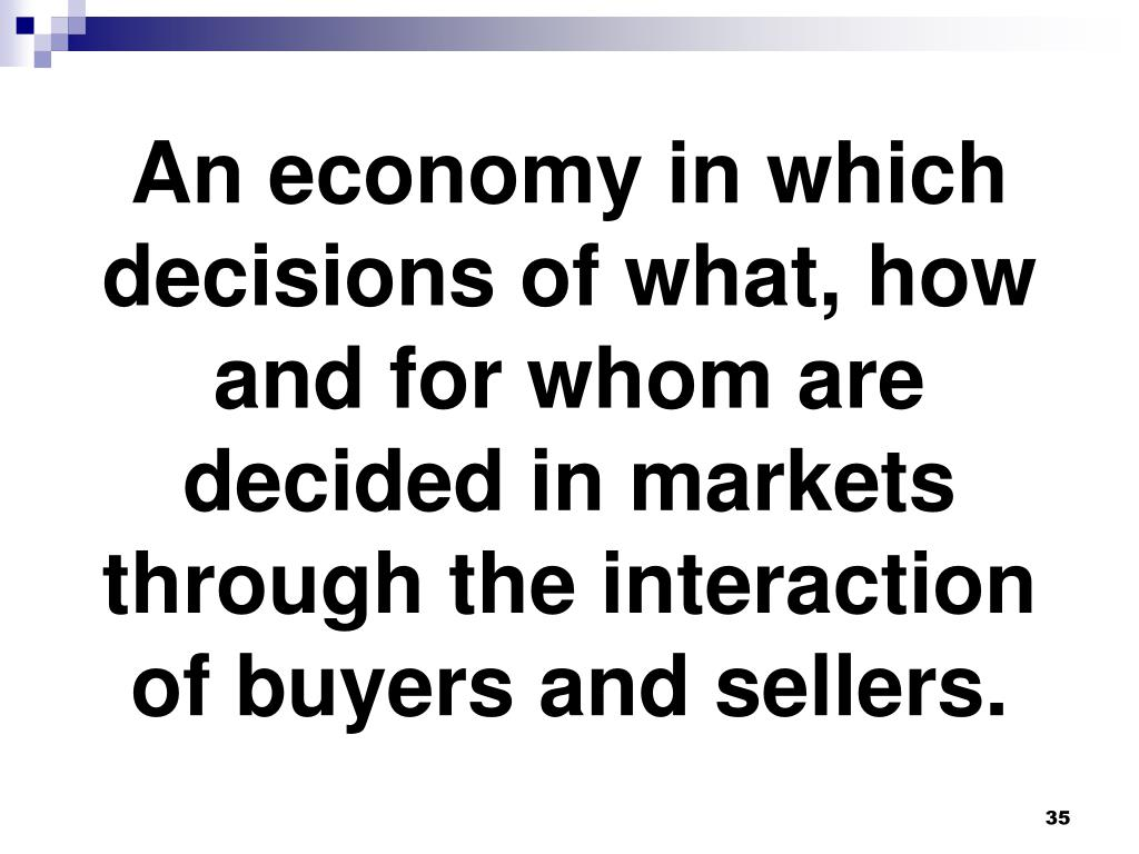 An economy in which decisions of what, how and for whom are decided in markets through the interaction of buyers and sellers.
