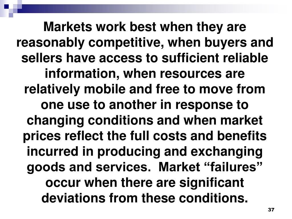 """Markets work best when they are reasonably competitive, when buyers and sellers have access to sufficient reliable information, when resources are relatively mobile and free to move from one use to another in response to changing conditions and when market prices reflect the full costs and benefits incurred in producing and exchanging goods and services.  Market """"failures"""" occur when there are significant deviations from these conditions."""