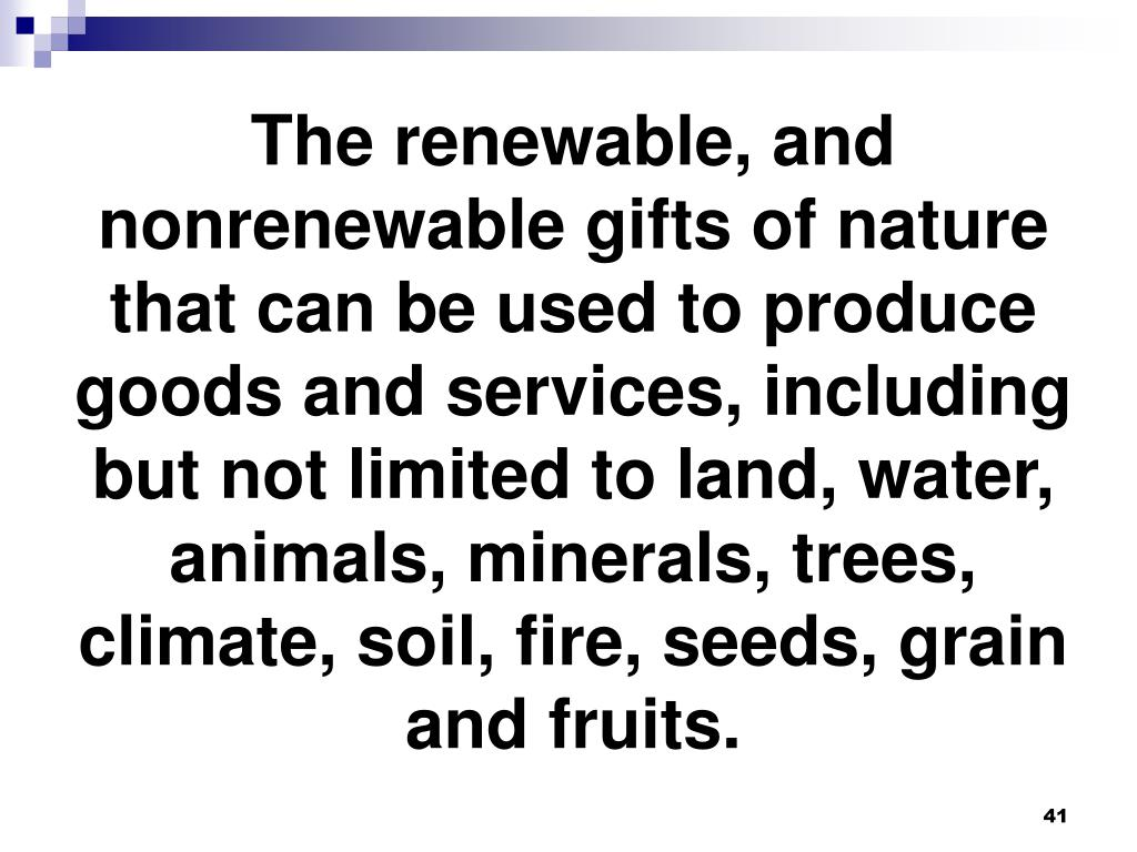 The renewable, and nonrenewable gifts of nature that can be used to produce goods and services, including but not limited to land, water, animals, minerals, trees, climate, soil, fire, seeds, grain and fruits.