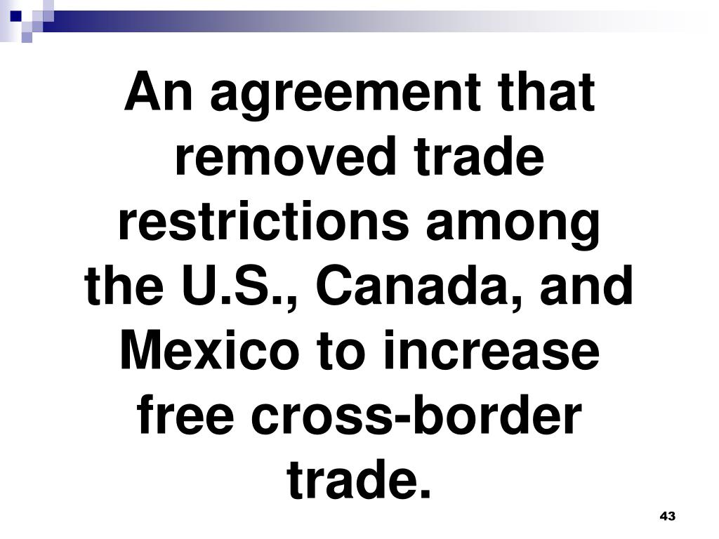 An agreement that removed trade restrictions among the U.S., Canada, and Mexico to increase free cross-border trade.