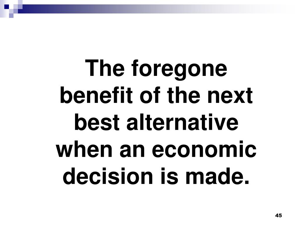 The foregone benefit of the next best alternative when an economic decision is made.