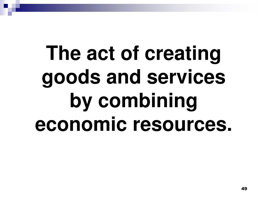 The act of creating goods and services by combining economic resources.