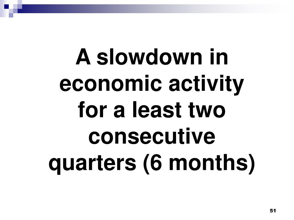 A slowdown in economic activity for a least two consecutive quarters (6 months)