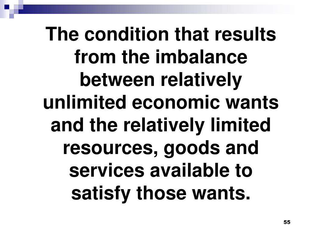 The condition that results from the imbalance between relatively unlimited economic wants and the relatively limited resources, goods and services available to satisfy those wants.