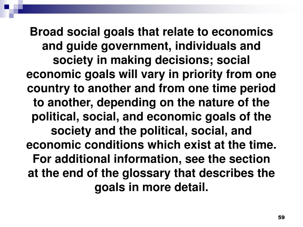 Broad social goals that relate to economics and guide government, individuals and society in making decisions; social economic goals will vary in priority from one country to another and from one time period to another, depending on the nature of the political, social, and economic goals of the society and the political, social, and economic conditions which exist at the time.  For additional information, see the section at the end of the glossary that describes the goals in more detail.