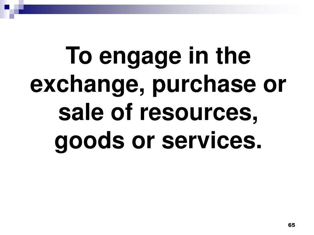 To engage in the exchange, purchase or sale of resources, goods or services.