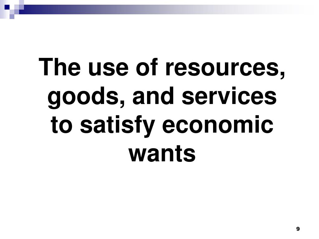 The use of resources, goods, and services to satisfy economic wants