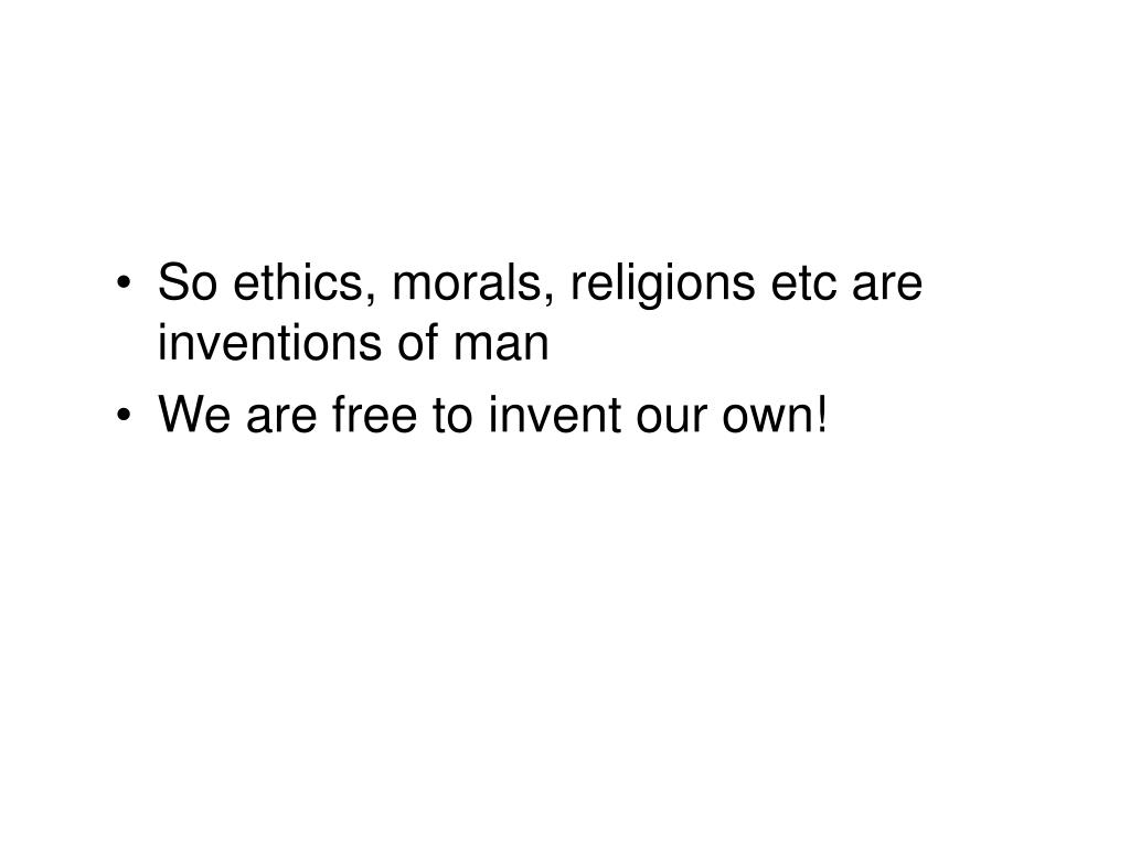 So ethics, morals, religions etc are inventions of man