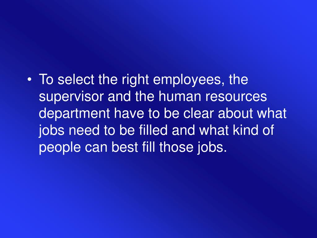 To select the right employees, the supervisor and the human resources department have to be clear about what jobs need to be filled and what kind of people can best fill those jobs.