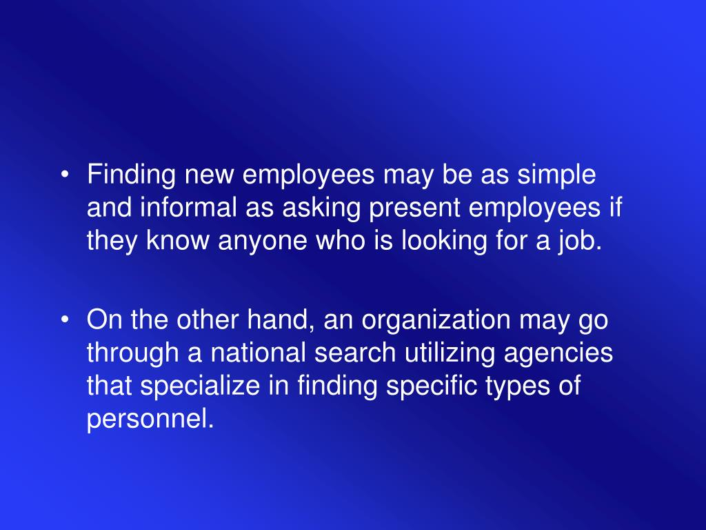 Finding new employees may be as simple and informal as asking present employees if they know anyone who is looking for a job.