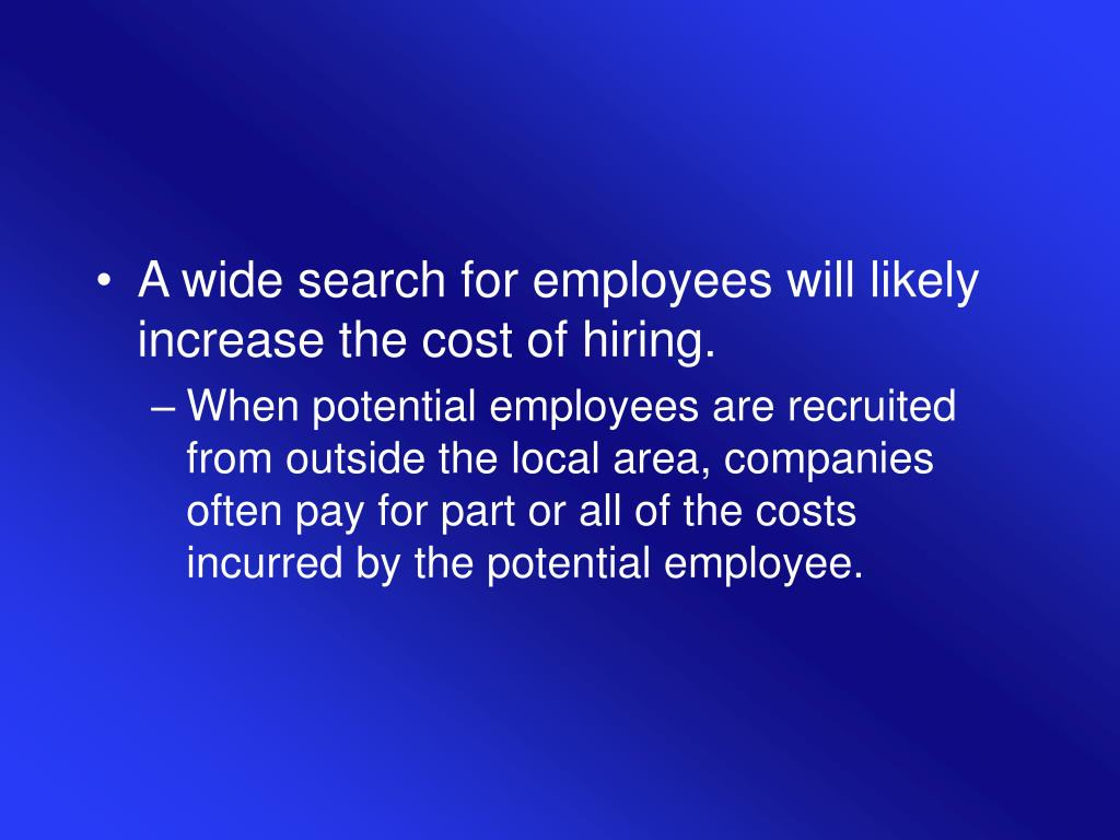 A wide search for employees will likely increase the cost of hiring.