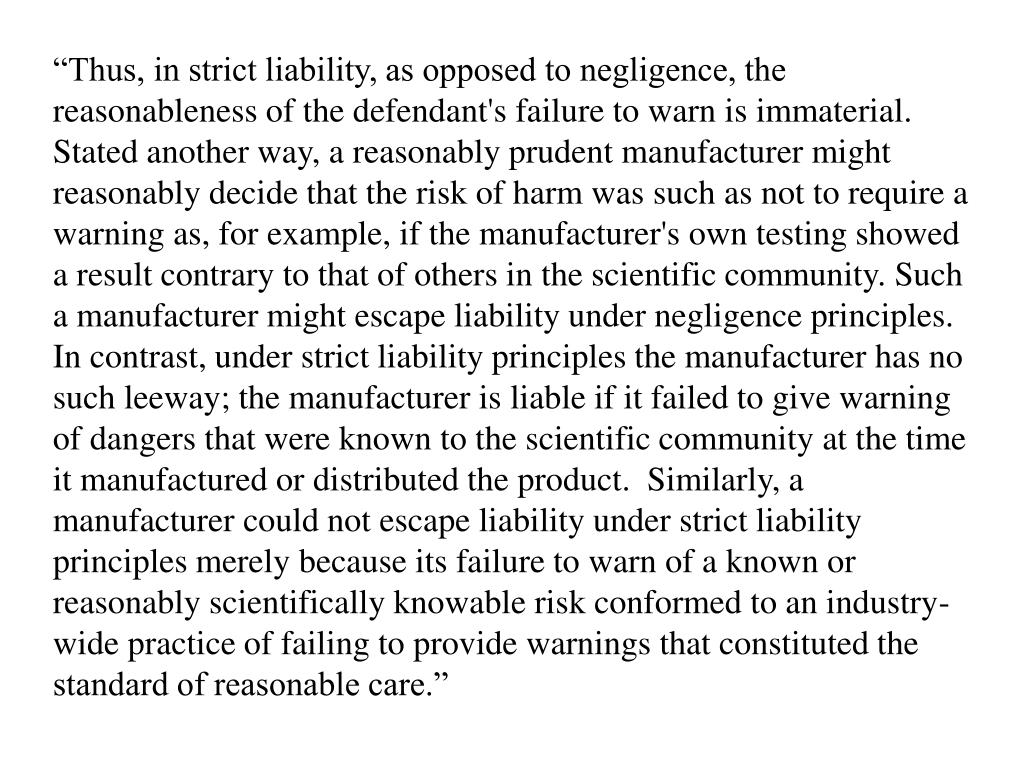 """Thus, in strict liability, as opposed to negligence, the reasonableness of the defendant's failure to warn is immaterial.  Stated another way, a reasonably prudent manufacturer might reasonably decide that the risk of harm was such as not to require a warning as, for example, if the manufacturer's own testing showed a result contrary to that of others in the scientific community. Such a manufacturer might escape liability under negligence principles. In contrast, under strict liability principles the manufacturer has no such leeway; the manufacturer is liable if it failed to give warning of dangers that were known to the scientific community at the time it manufactured or distributed the product.  Similarly, a manufacturer could not escape liability under strict liability principles merely because its failure to warn of a known or reasonably scientifically knowable risk conformed to an industry-wide practice of failing to provide warnings that constituted the standard of reasonable care."""