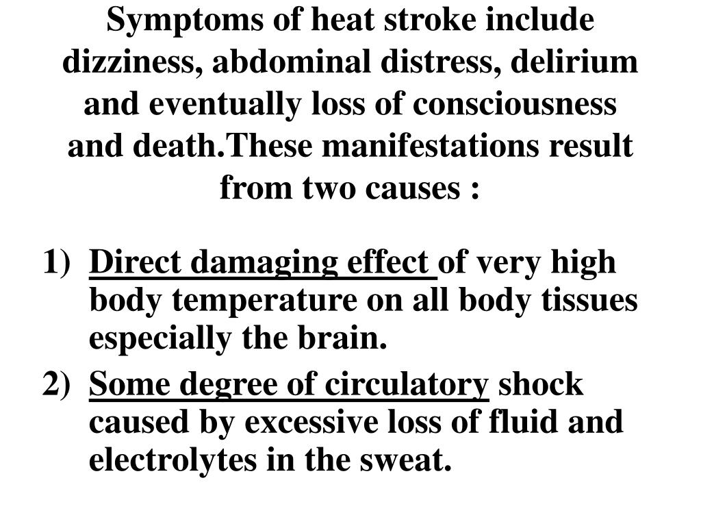 Symptoms of heat stroke include dizziness, abdominal distress, delirium and eventually loss of consciousness and death.These manifestations result from two causes :