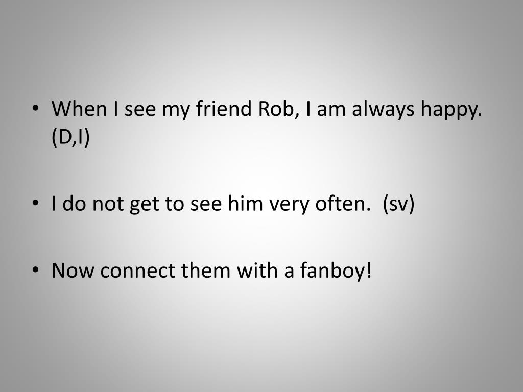 When I see my friend Rob, I am always happy.   (D,I)