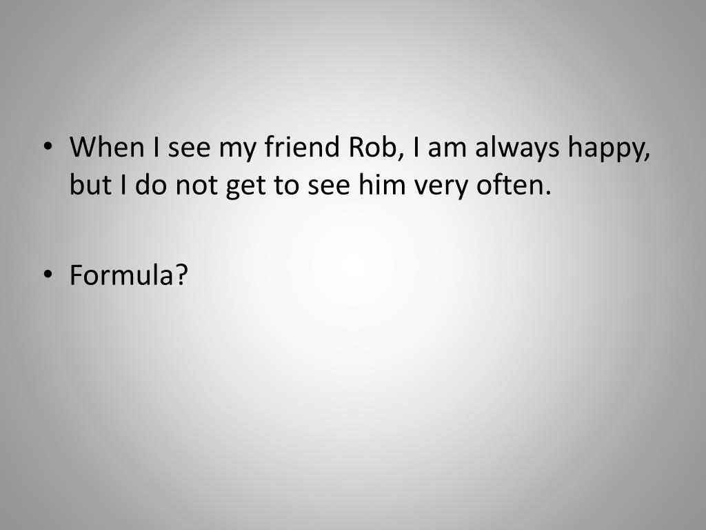 When I see my friend Rob, I am always happy, but I do not get to see him very often.