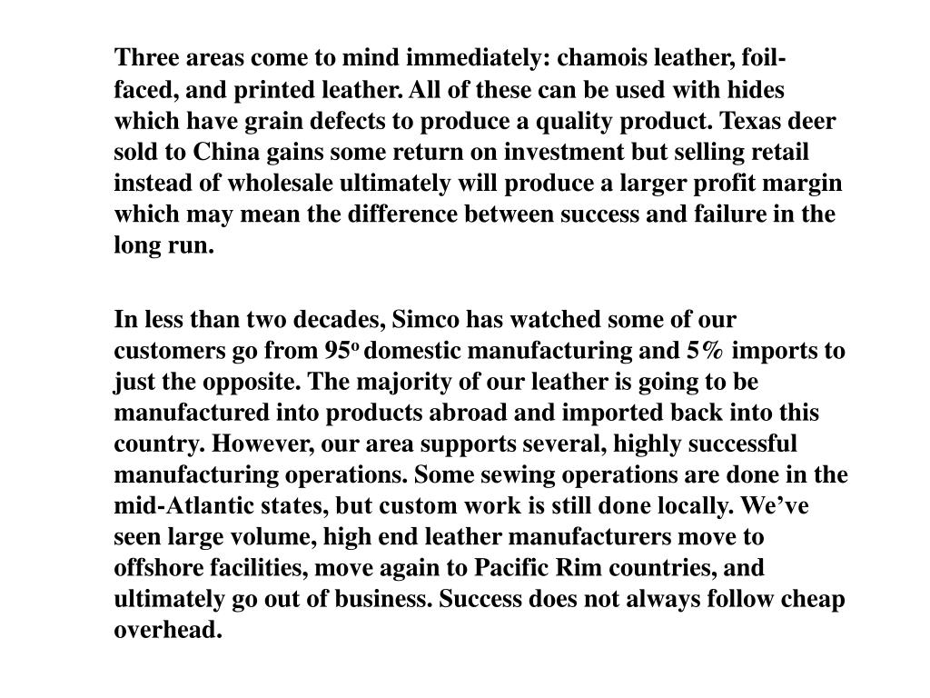Three areas come to mind immediately: chamois leather, foil-faced, and printed leather. All of these can be used with hides which have grain defects to produce a quality product. Texas deer sold to China gains some return on investment but selling retail instead of wholesale ultimately will produce a larger profit margin which may mean the difference between success and failure in the long run.