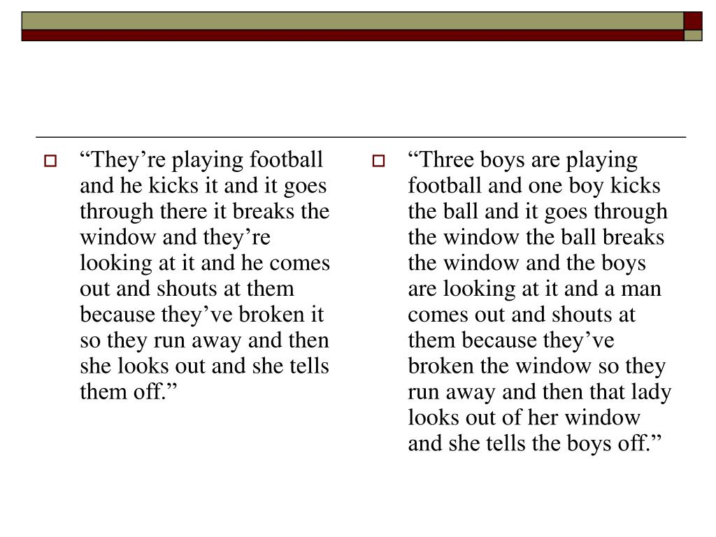 """""""They're playing football and he kicks it and it goes through there it breaks the window and they're looking at it and he comes out and shouts at them because they've broken it so they run away and then she looks out and she tells them off."""""""
