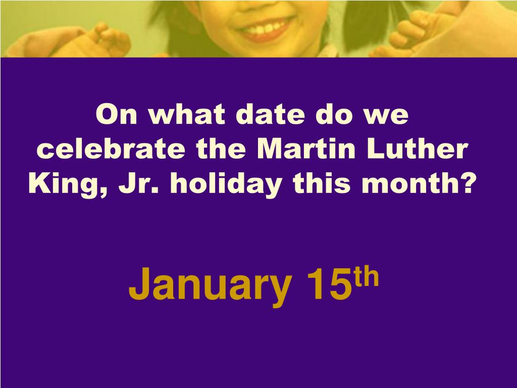 On what date do we celebrate the Martin Luther King, Jr. holiday this month?