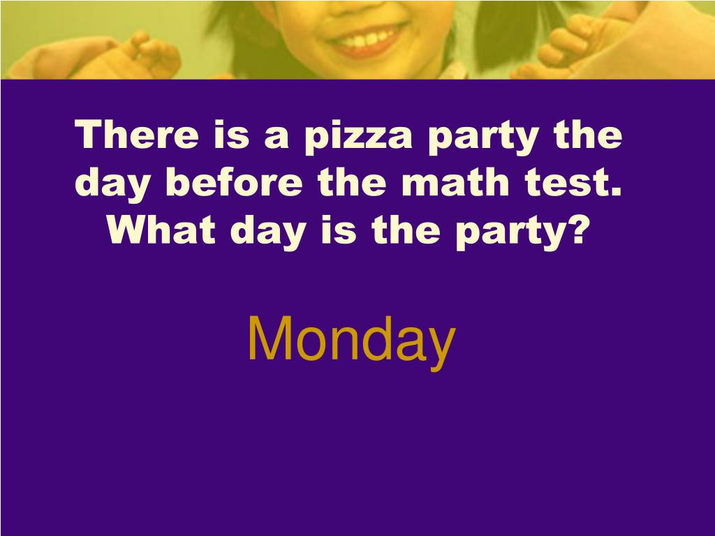 There is a pizza party the day before the math test.  What day is the party?