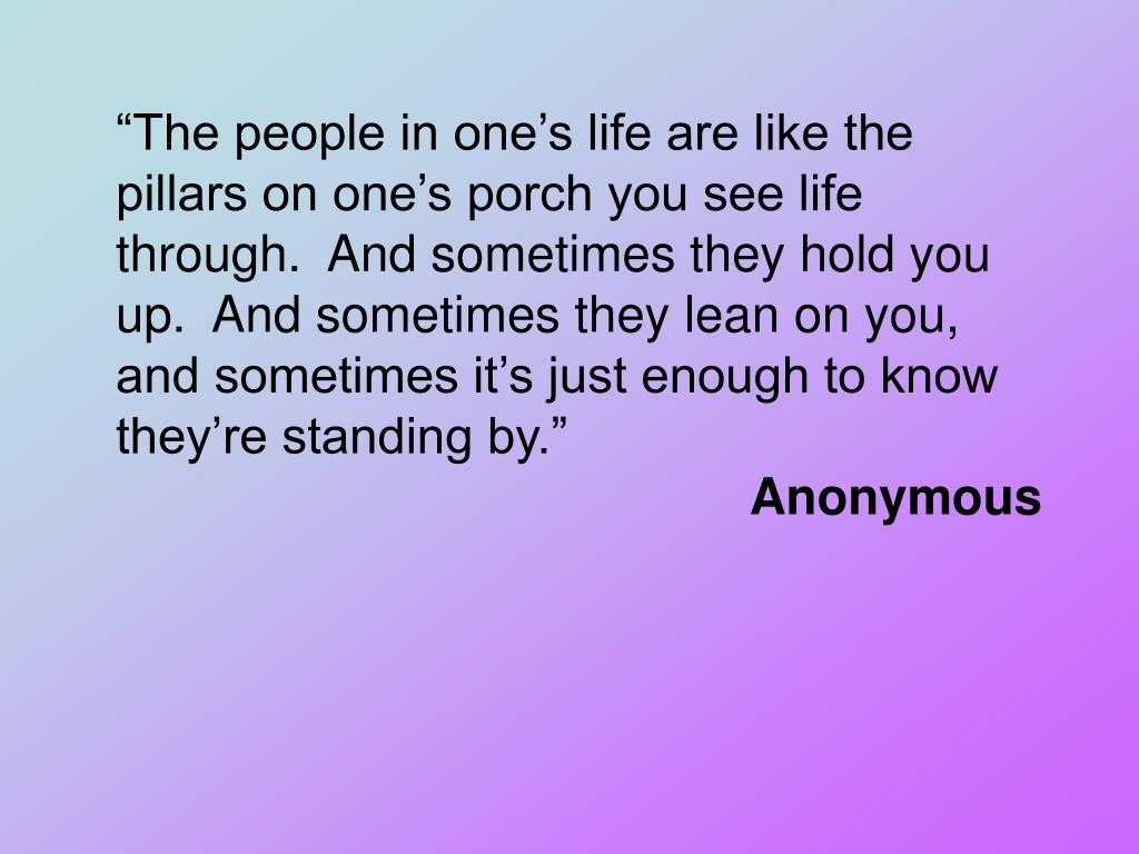 """The people in one's life are like the pillars on one's porch you see life through.  And sometimes they hold you up.  And sometimes they lean on you, and sometimes it's just enough to know they're standing by."""