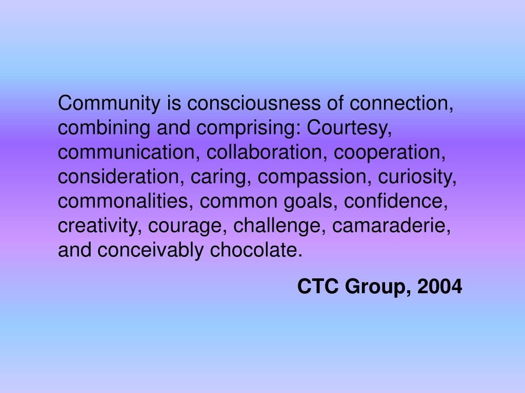 Community is consciousness of connection, combining and comprising: Courtesy, communication, collaboration, cooperation, consideration, caring, compassion, curiosity, commonalities, common goals, confidence, creativity, courage, challenge, camaraderie, and conceivably chocolate.