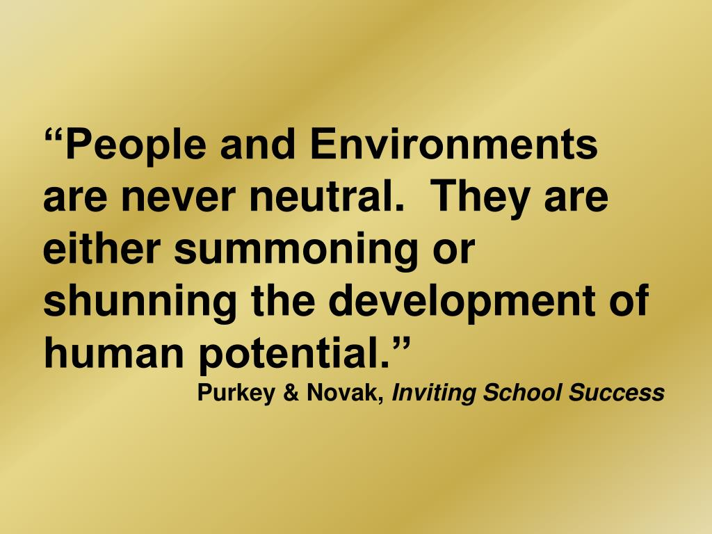 """People and Environments are never neutral.  They are either summoning or shunning the development of human potential."""