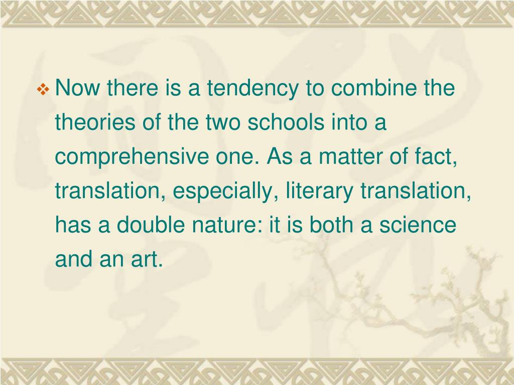 Now there is a tendency to combine the theories of the two schools into a comprehensive one. As a matter of fact, translation, especially, literary translation, has a double nature: it is both a science and an art.
