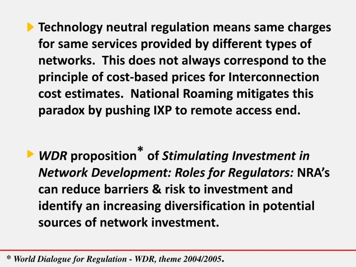 Technology neutral regulation means same charges for same services provided by different types of networks.  This does not always correspond to the principle of cost-based prices for Interconnection cost estimates.  National Roaming mitigates this paradox by pushing IXP to remote access end.