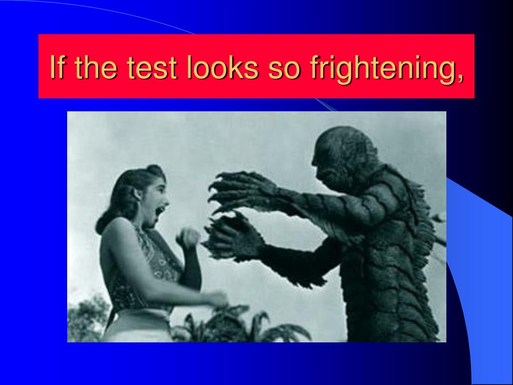 If the test looks so frightening,