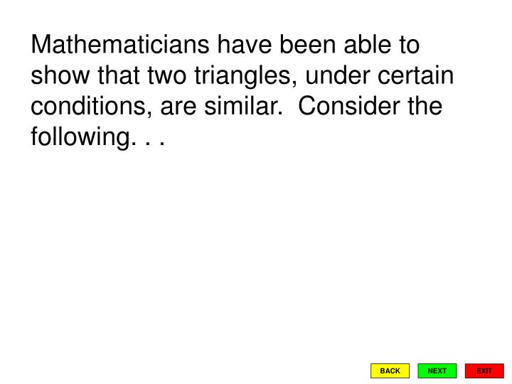 Mathematicians have been able to show that two triangles, under certain conditions, are similar.  Co...