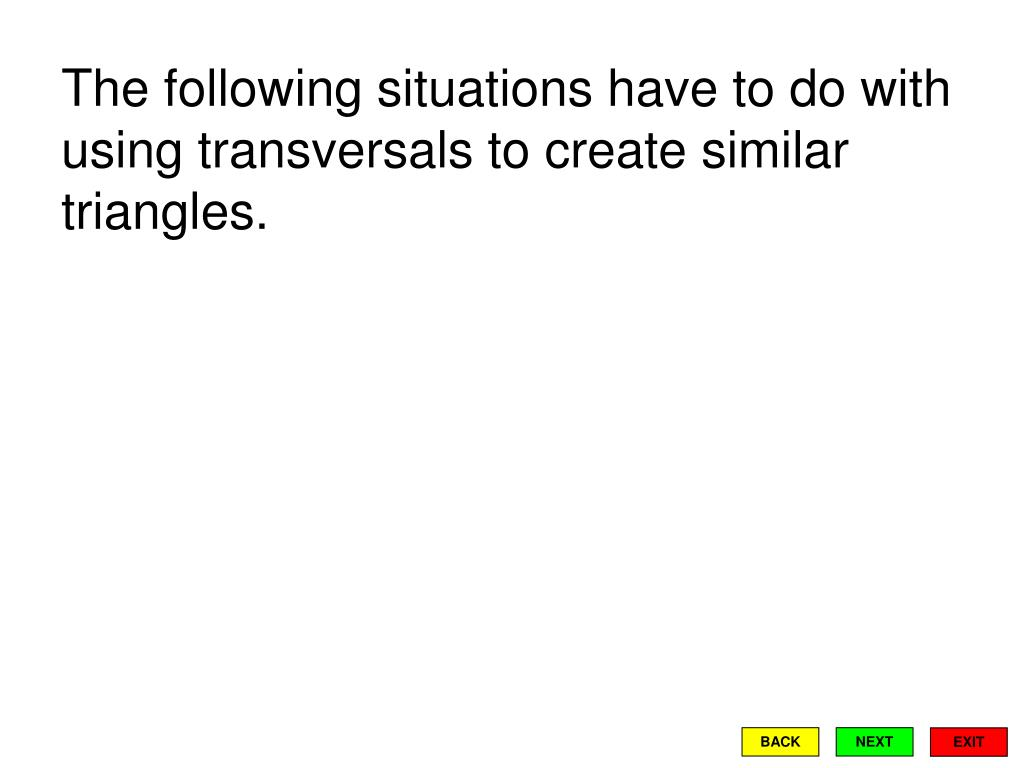 The following situations have to do with using transversals to create similar triangles.