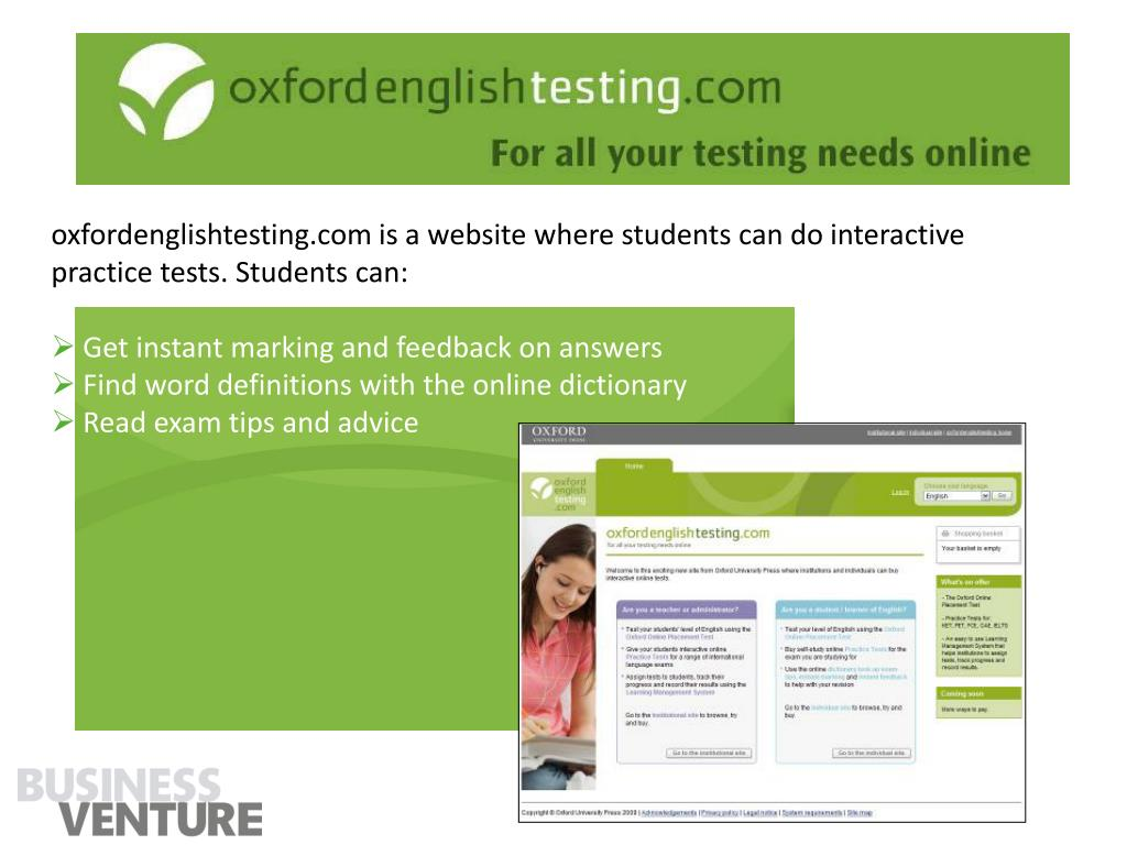 oxfordenglishtesting.com is a website where students can do interactive practice tests. Students can: