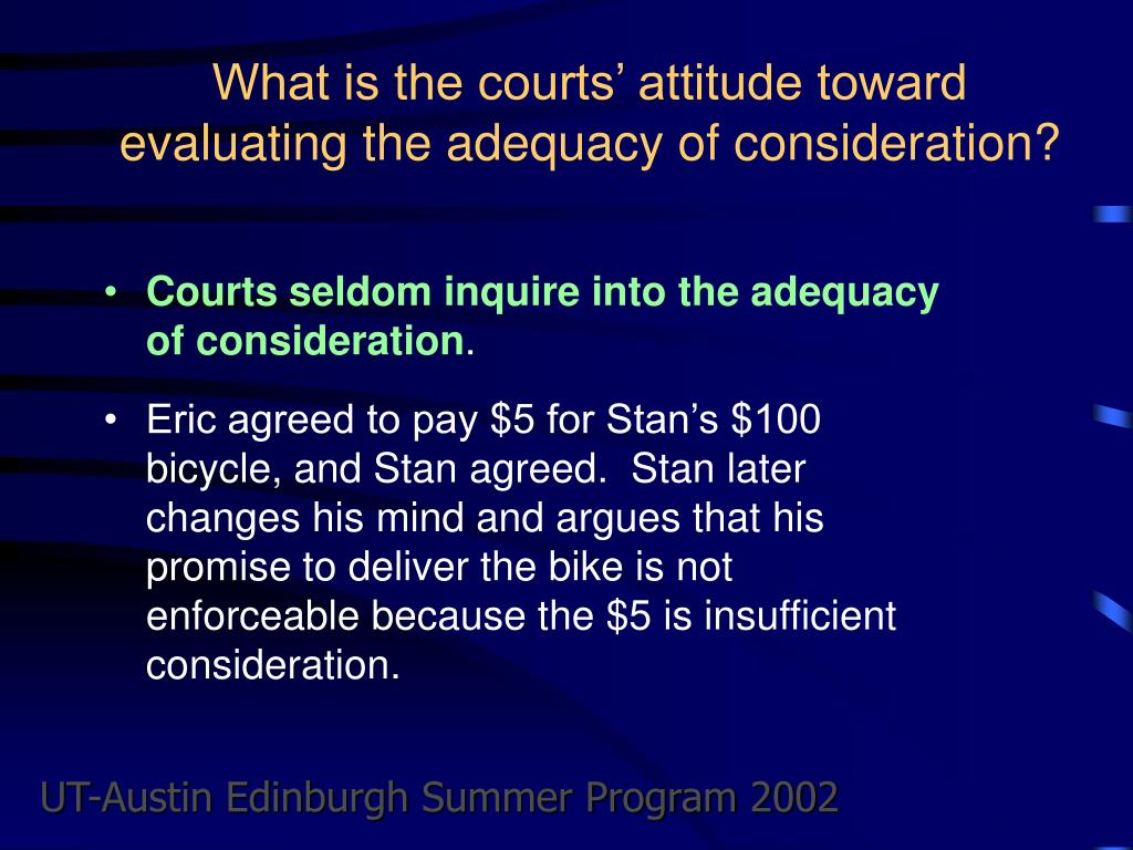 What is the courts' attitude toward evaluating the adequacy of consideration?