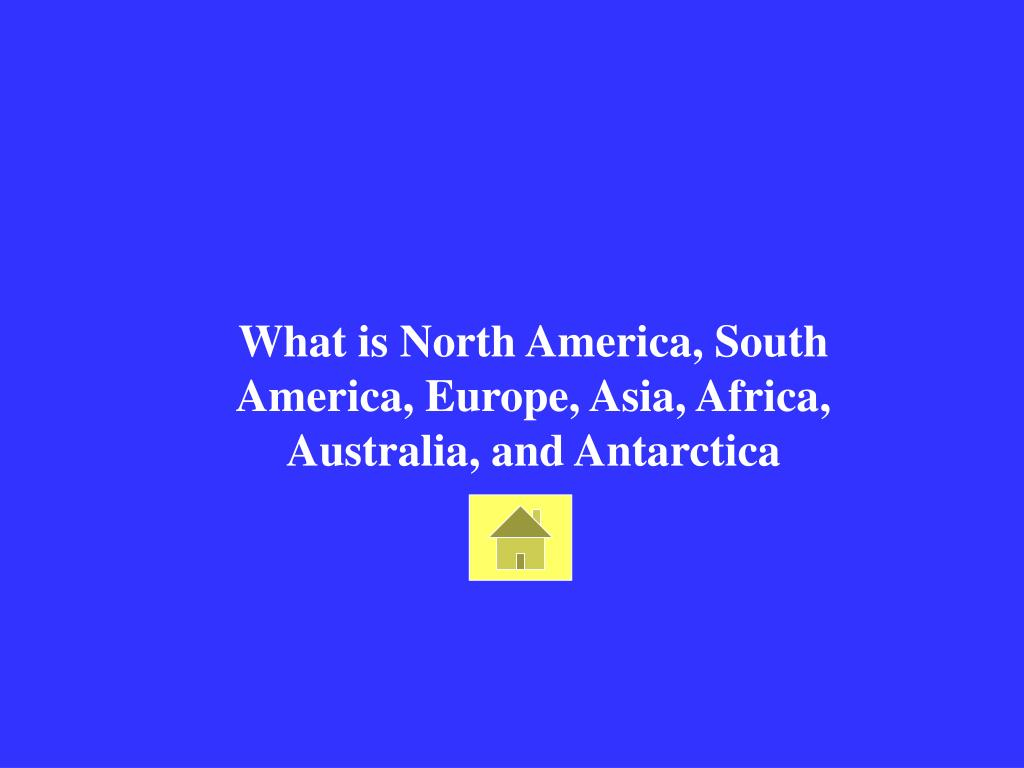 What is North America, South America, Europe, Asia, Africa, Australia, and Antarctica
