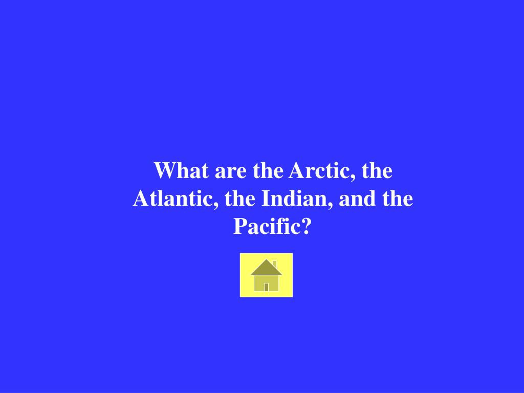 What are the Arctic, the Atlantic, the Indian, and the Pacific?