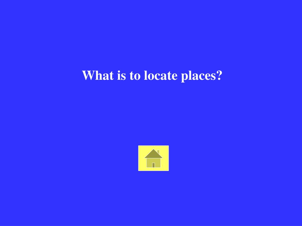 What is to locate places?