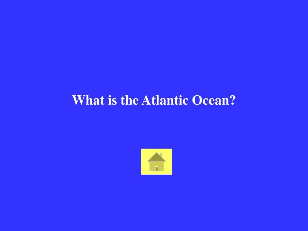 What is the Atlantic Ocean?