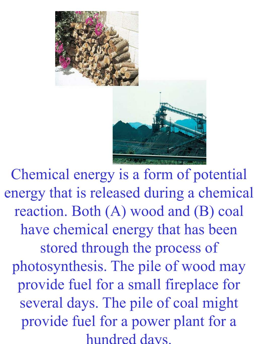 Chemical energy is a form of potential energy that is released during a chemical reaction. Both (A) wood and (B) coal have chemical energy that has been stored through the process of photosynthesis. The pile of wood may provide fuel for a small fireplace for several days. The pile of coal might provide fuel for a power plant for a hundred days.