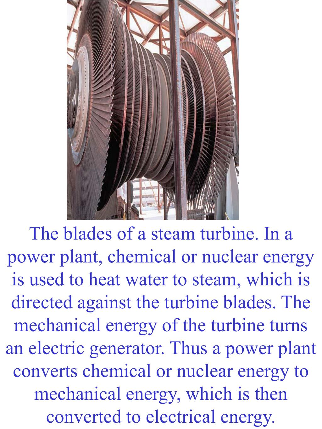 The blades of a steam turbine. In a power plant, chemical or nuclear energy is used to heat water to steam, which is directed against the turbine blades. The mechanical energy of the turbine turns an electric generator. Thus a power plant converts chemical or nuclear energy to mechanical energy, which is then converted to electrical energy.