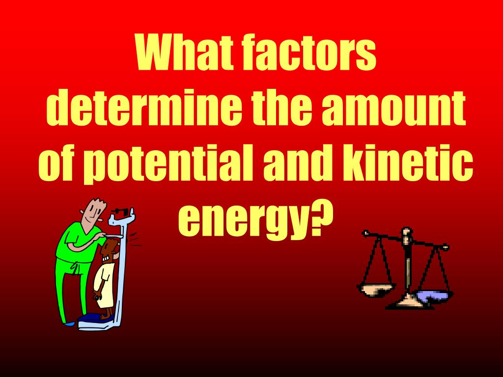 What factors determine the amount of potential and kinetic energy?