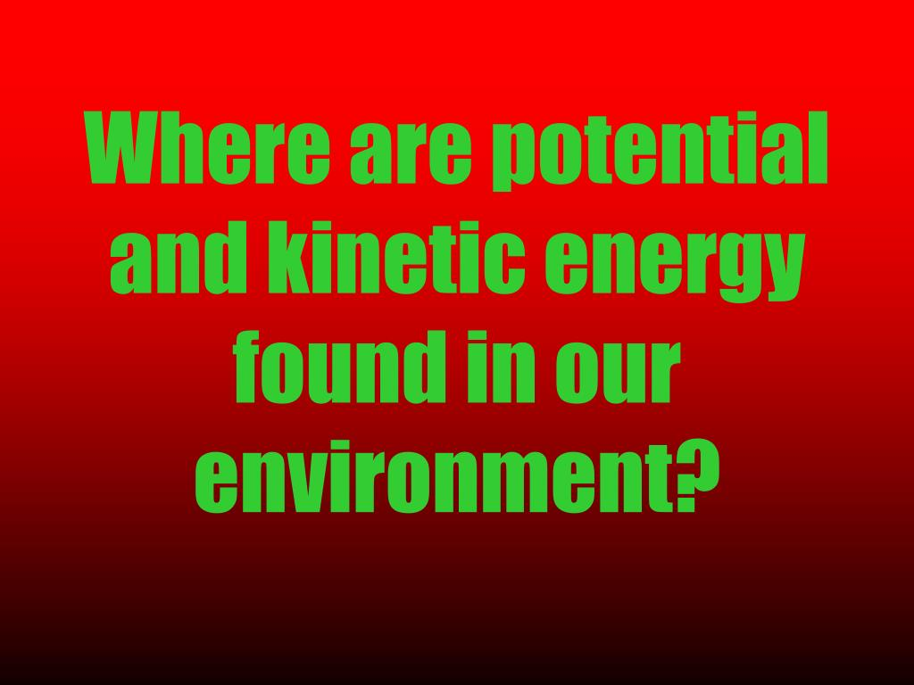 Where are potential and kinetic energy found in our environment?
