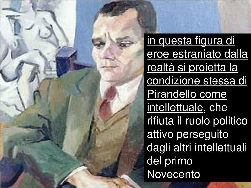 in questa figura di eroe estraniato dalla realtà si proietta la condizione stessa di Pirandello come intellettuale
