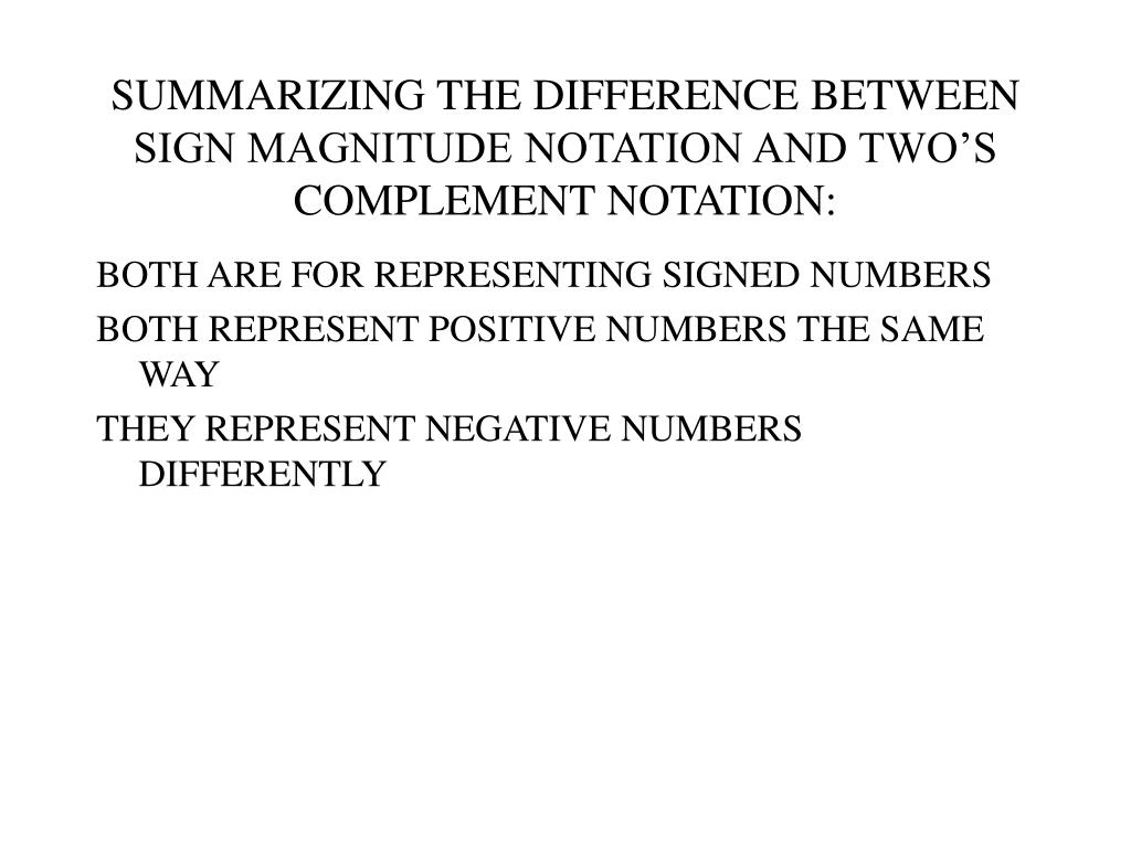 SUMMARIZING THE DIFFERENCE BETWEEN SIGN MAGNITUDE NOTATION AND TWO'S COMPLEMENT NOTATION:
