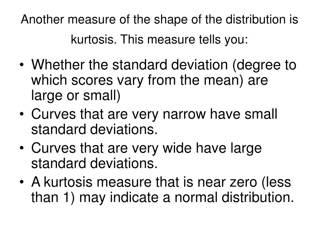 Another measure of the shape of the distribution is kurtosis. This measure tells you: