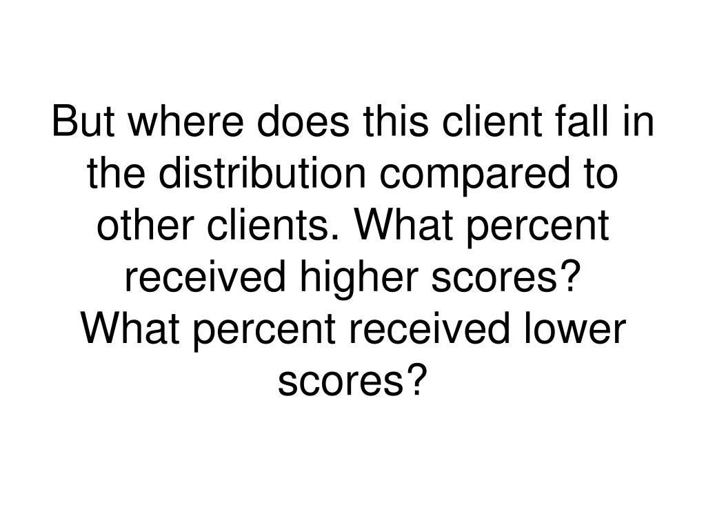 But where does this client fall in the distribution compared to other clients. What percent received higher scores?