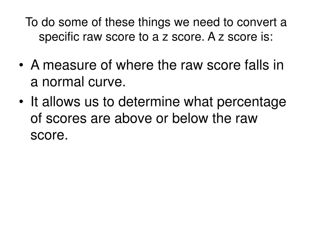 To do some of these things we need to convert a specific raw score to a z score. A z score is: