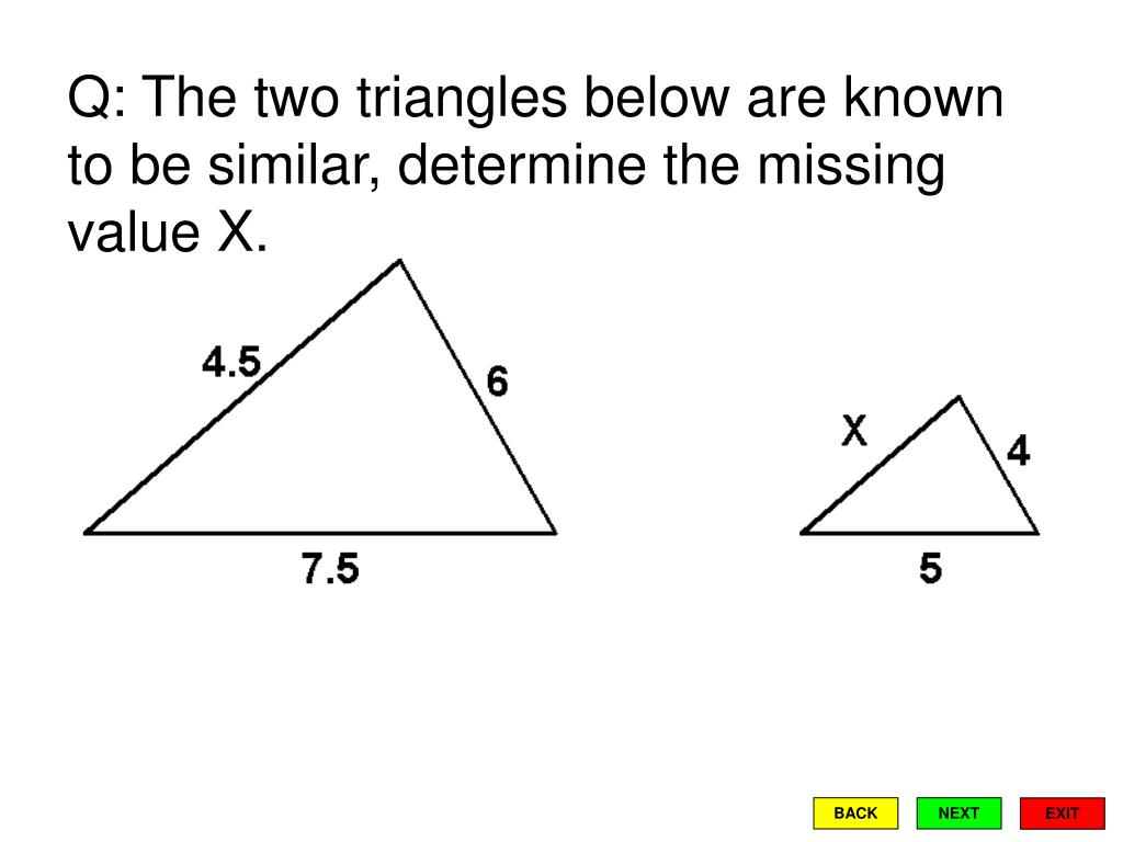 Q: The two triangles below are known to be similar, determine the missing value X.