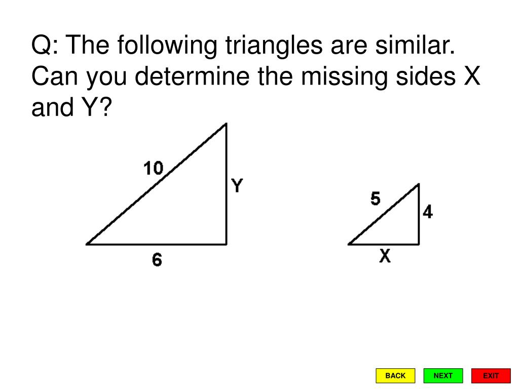 Q: The following triangles are similar.  Can you determine the missing sides X and Y?