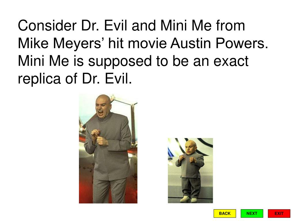 Consider Dr. Evil and Mini Me from Mike Meyers' hit movie Austin Powers.  Mini Me is supposed to be an exact replica of Dr. Evil.