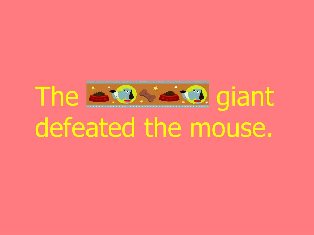 The monstrous giant defeated the mouse.